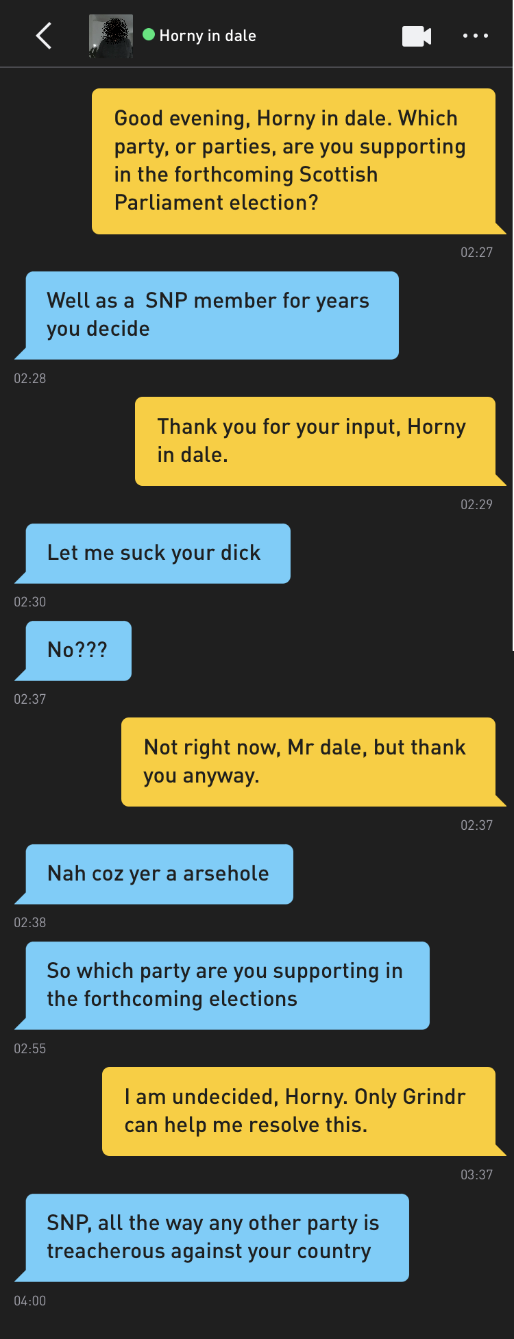 Me: Good evening, Horny in dale. Which party, or parties, are you supporting in the forthcoming Scottish Parliament election? Horny in dale: Well as a SNP member for years you decide Me: Thank you for your input, Horny in dale. Horny in dale: Let me suck your dick Horny in dale: No??? Me: Not right now, Mr dale, but thank you anyway. Horny in dale: Nah coz yer a arsehole Horny in dale: So which party are you supporting in the forthcoming elections Me: I am undecided, Horny. Only Grindr can help me resolve this. Horny in dale: SNP, all the way any other party is treacherous against your country