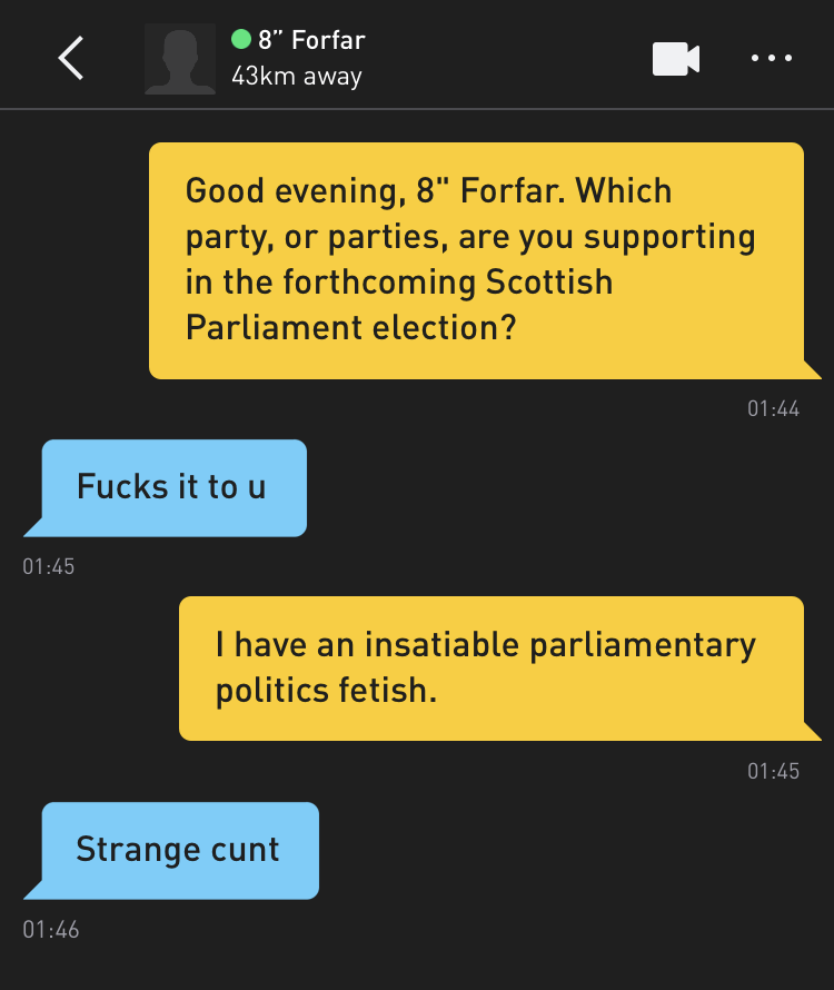 "Me: Good evening, 8"" Forfar. Which party, or parties, are you supporting in the forthcoming Scottish Parliament election? 8"" Forfar: Fucks it to u Me: I have an insatiable parliamentary politics fetish. 8"" Forfar: Strange cunt"