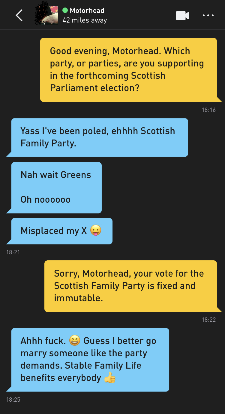 Me: Good evening, Motorhead. Which party, or parties, are you supporting in the forthcoming Scottish Parliament election? Motorhead: Yass I've been poled, ehhhh Scottish Family Party. Motorhead: Nah wait Greens Oh noooooo Motorhead: Misplaced my X 😛 Me: Sorry, Motorhead, your vote for the Scottish Family Party is fixed and immutable. Motorhead: Ahhh fuck. 😆 Guess I better go marry someone like the party demands. Stable Family Life benefits everybody 👍