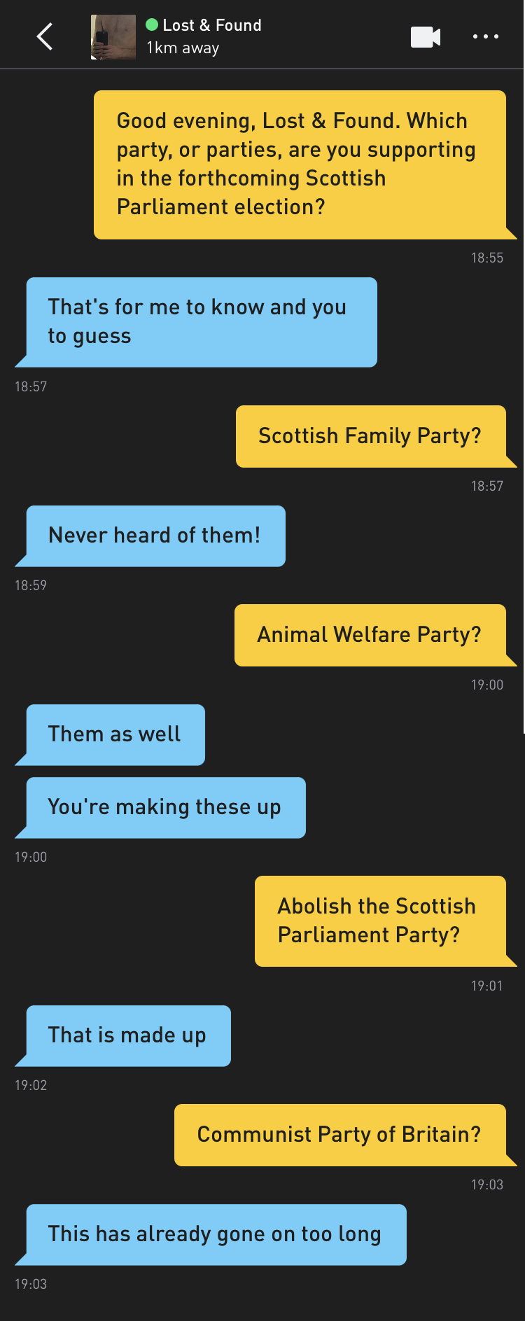 Me: Good evening, Lost & Found. Which party, or parties, are you supporting in the forthcoming Scottish Parliament election? Lost & Found: That's for me to know and you to guess Me: Scottish Family Party? Lost & Found: Never heard of them! Me: Animal Welfare Party? Lost & Found: Them as well Lost & Found: You're making these up Me: Abolish the Scottish Parliament Party? Lost & Found: That is made up Me: Communist Party of Britain? Lost & Found: This has already gone on too long
