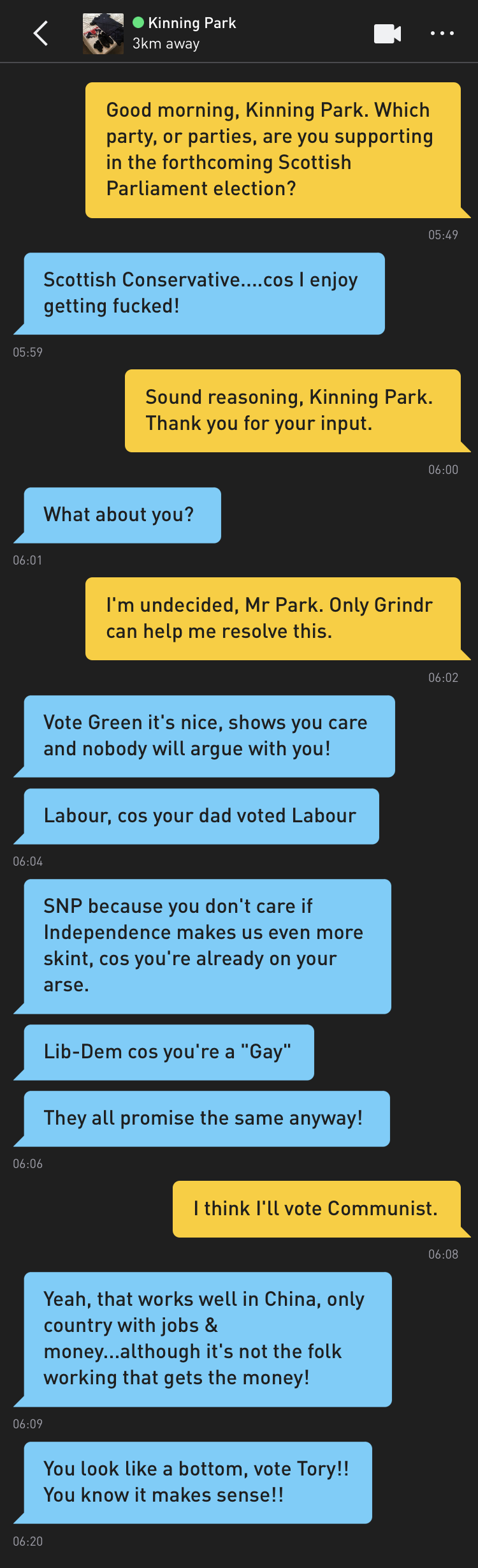 "Me: Good morning, Kinning Park. Which party, or parties, are you supporting in the forthcoming Scottish Parliament election? Kinning Park: Scottish Conservative....cos I enjoy getting fucked! Me: Sound reasoning, Kinning Park. Thank you for your input. Kinning Park: What about you? Me: I'm undecided, Mr Park. Only Grindr can help me resolve this. Kinning Park: Vote Green it's nice, shows you care and nobody will argue with you! Kinning Park: Labour,cos your dad voted Labour Kinning Park: SNP because you don't care if Independence makes us even more skint, cos you're already on your arse. Kinning Park: Lib-Dem cos you're a ""Gay"" Kinning Park: They all promise the same anyway! Me: I think I'll vote Communist. Kinning Park: Yeah, that works well in China, only country with jobs & money...although it's not the folk working that gets the money! Kinning Park: You look like a bottom, vote Tory!! You know it makes sense!!"