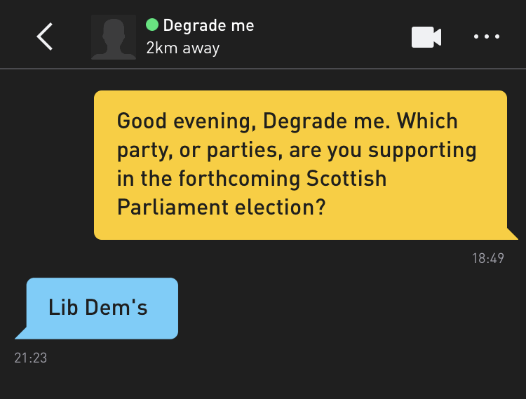 Me: Good evening, Degrade me. Which party, or parties, are you supporting in the forthcoming Scottish Parliament election? Degrade me: Lib Dem's