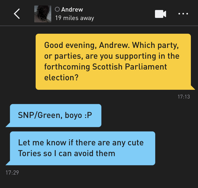 Me: Good evening, Andrew. Which party, or parties, are you supporting in the forthcoming Scottish Parliament election? Andrew: SNP/Green, boyo :P Andrew: Let me know if there are any cute Tories so I can avoid them