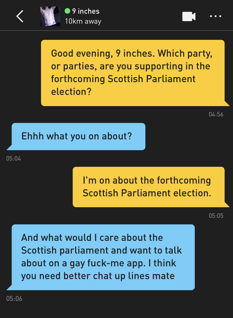 Me: Good evening, 9 inches. Which party, or parties, are you supporting in the forthcoming Scottish Parliament election? 9 inches: Ehhh what you on about? Me: I'm on about the forthcoming Scottish Parliament election. 9 inches: And what would I care about the Scottish parliament and want to talk about on a gay fuck-me app. I think you need better chat up lines mate