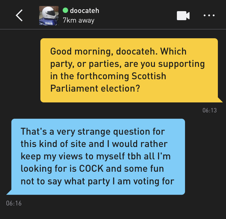 Me: Good morning, doocateh. Which party, or parties, are you supporting in the forthcoming Scottish Parliament election? doocateh: That's a very strange question for this kind of site and I would rather keep my views to myself tbh all I'm looking for is COCK and some fun not to say what party I am voting for