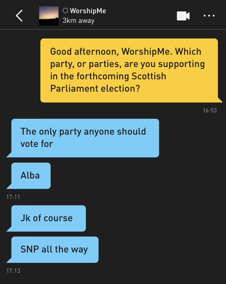 Me: Good afternoon, WorshipMe. Which party, or parties, are you supporting in the forthcoming Scottish Parliament election? WorshipMe: The only party anyone should vote for WorshipMe: Alba WorshipMe: Jk of course WorshipMe: SNP all the way