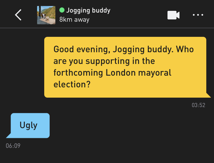 Me: Good evening, Jogging buddy. Who are you supporting in the forthcoming London mayoral election? Jogging buddy: Ugly