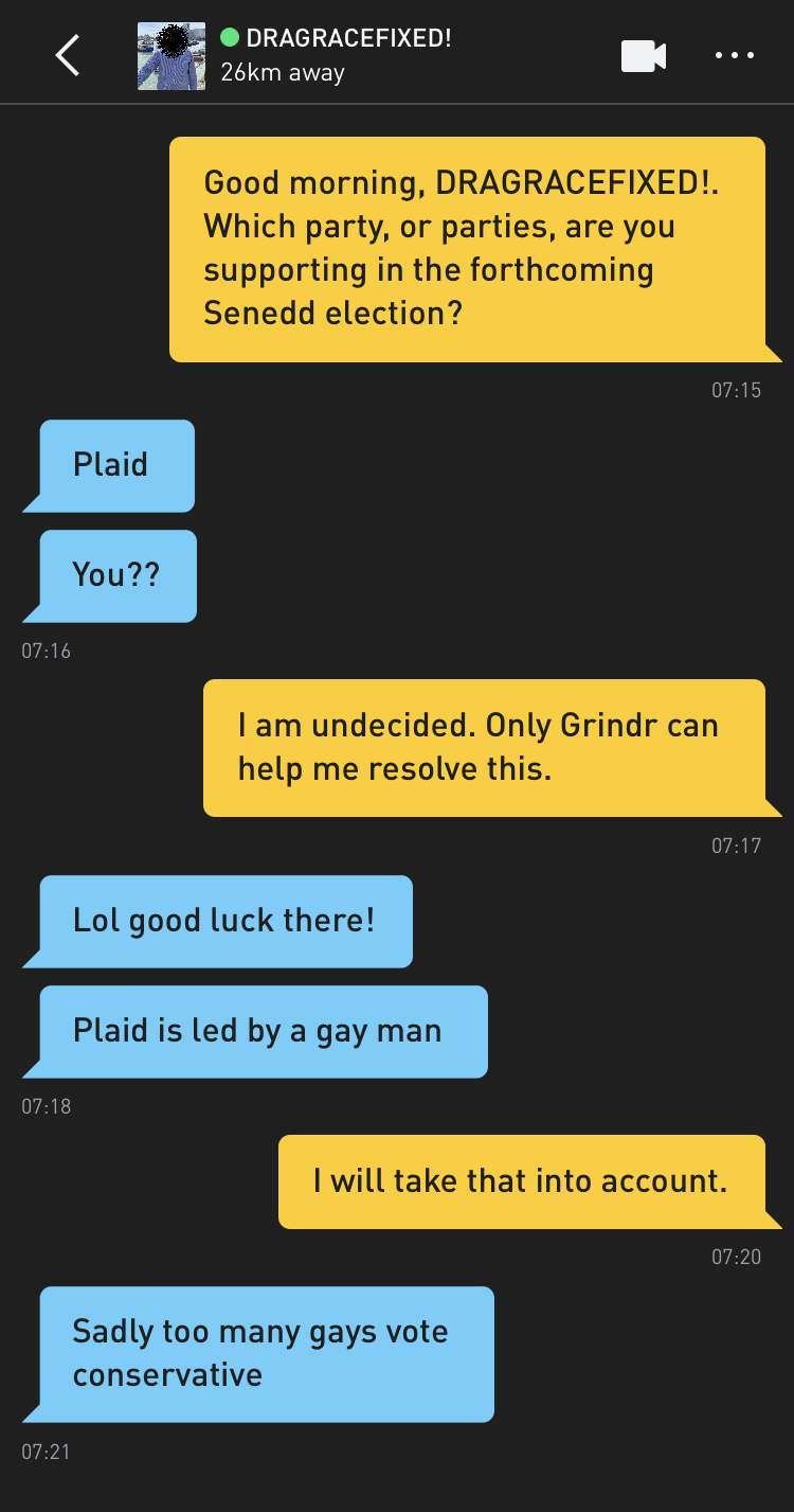 Me: Good morning, DRAGRACEFIXED!. Which party, or parties, are you supporting in the forthcoming Senedd election? DRAGRACEFIXED!: Plaid DRAGRACEFIXED!: You?? Me: I am undecided. Only Grindr can help me resolve this. DRAGRACEFIXED!: Lol good luck there! DRAGRACEFIXED!: Plaid is led by a gay man Me: I will take that into account. DRAGRACEFIXED!: Sadly too many gays vote conservative