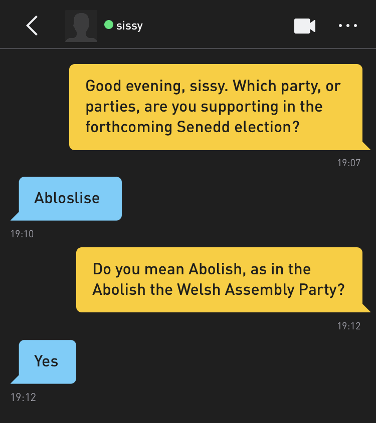 Me: Good evening, sissy. Which party, or parties, are you supporting in the forthcoming Senedd election? sissy: Abloslise Me: Do you mean Abolish, as in the Abolish the Welsh Assembly Party? sissy: Yes
