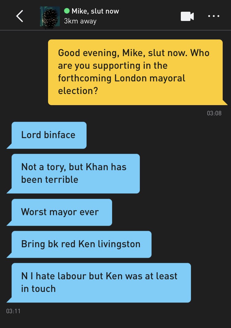 Me: Good evening, Mike, slut now. Who are you supporting in the forthcoming London mayoral election? Mike, slut now: Lord binface Mike, slut now: Not a tory, but Khan has been terrible Mike, slut now: Worst mayor ever Mike, slut now: Bring bk red Ken livingston Mike, slut now: N I hate labour but Ken was at least in touch