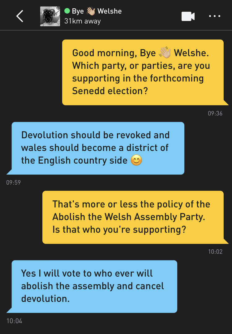 Me: Good morning, Bye 👋🏼 Welshe. Which party, or parties, are you supporting in the forthcoming Senedd election? Bye 👋🏼 Welshe: Devolution should be revoked and wales should become a district of the English country side 😊 Me: That's more or less the policy of the Abolish the Welsh Assembly Party. Is that who you're supporting? Bye 👋🏼 Welshe: Yes I will vote to who ever will abolish the assembly and cancel devolution.