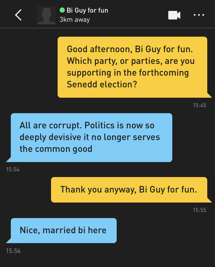 Me: Good afternoon, Bi Guy for fun. Which party, or parties, are you supporting in the forthcoming Senedd election? Bi Guy for fun: All are corrupt. Politics is now so deeply devisive it no longer serves the common good Me: Thank you anyway, Bi Guy for fun. Bi Guy for fun: Nice, married bi here