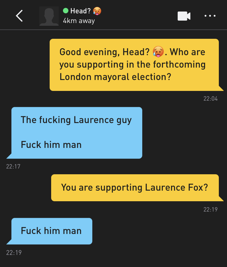 Me: Good evening, Head? 🥵. Who are you supporting in the forthcoming London mayoral election? Head? 🥵: The fucking Laurence guy Fuck him man Me: You are supporting Laurence Fox? Head? 🥵: Fuck him man