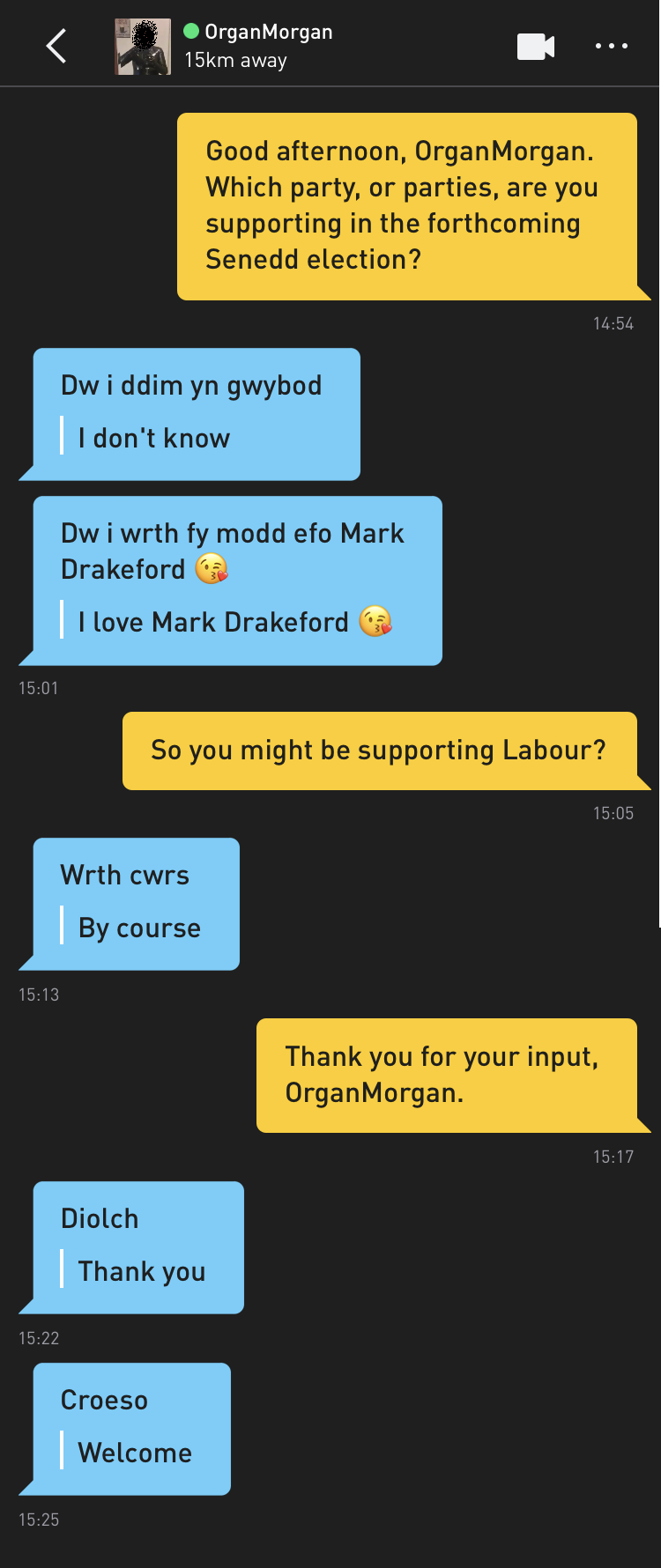 Me: Good afternoon, OrganMorgan. Which party, or parties, are you supporting in the forthcoming Senedd election? OrganMorgan: Dw i ddim yn gwybod [translation: I don't know] OrganMorgan: Dw i wrth fy modd efo Mark Drakeford 😘 [translation: I love Mark Drakeford 😘] Me: So you might be supporting Labour? OrganMorgan: Wrth cwrs [translation: By course] Me: Thank you for your input, OrganMorgan. OrganMorgan: Diolch [translation: Thank you] OrganMorgan: Croeso [translation: Welcome]