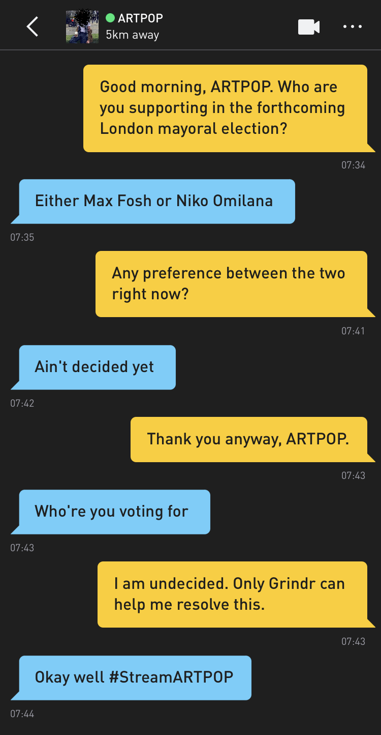 Me: Good morning, ARTPOP. Who are you supporting in the forthcoming London mayoral election? ARTPOP: Either Max Fosh or Niko Omilana Me: Any preference between the two right now? ARTPOP: Ain't decided yet Me: Thank you anyway, ARTPOP. ARTPOP: Who're you voting for Me: I am undecided. Only Grindr can help me resolve this. ARTPOP: Okay well #StreamARTPOP