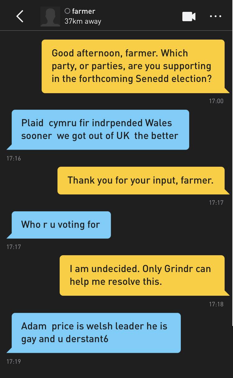 Me: Good afternoon, farmer. Which party, or parties, are you supporting in the forthcoming Senedd election? farmer: Plaid cymru fir indrpended Wales sooner we got out of UK the better Me: Thank you for your input, farmer. farmer: Who r u voting for Me: I am undecided. Only Grindr can help me resolve this. farmer: Adam price is welsh leader he is gay and u derstant6