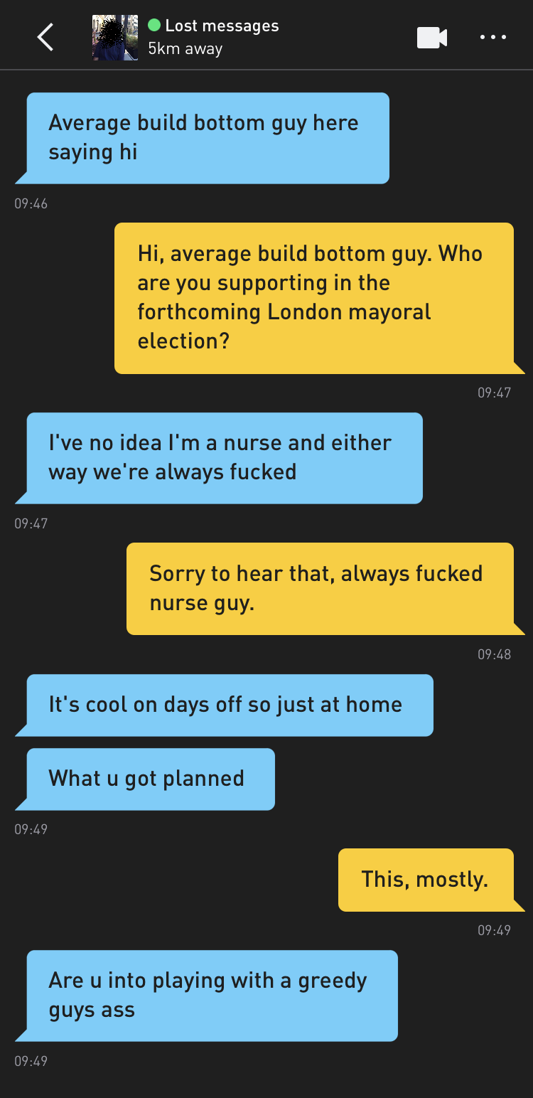 Lost messages: Average build bottom guy here saying hi Me: Hi, average build bottom guy. Who are you supporting in the forthcoming London mayoral election? Lost messages: I've no idea I'm a nurse and either way we're always fucked Me: Sorry to hear that, always fucked nurse guy. Lost messages: It's cool on days off so just at home Lost messages: What u got planned Me: This, mostly. Lost messages: Are u into playing with a greedy guys ass
