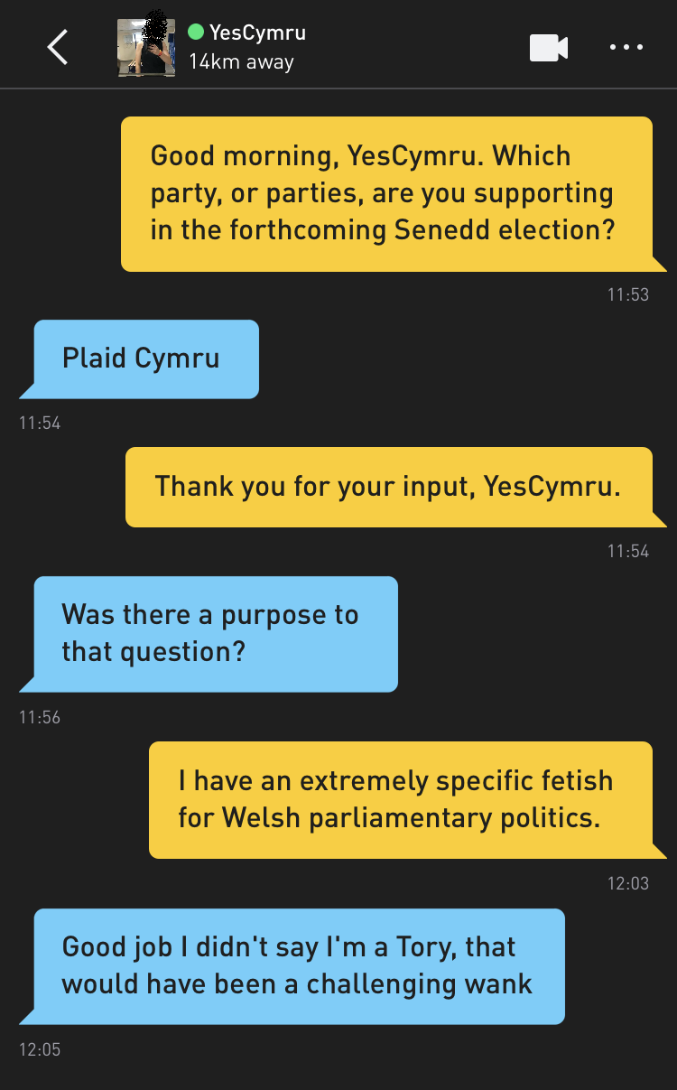 Me: Good morning, YesCymru. Which party, or parties, are you supporting in the forthcoming Senedd election? YesCymru: Plaid Cymru Me: Thank you for your input, YesCymru. YesCymru: Was there a purpose to that question? Me: I have an extremely specific fetish for Welsh parliamentary politics. YesCymru: Good job I didn't say I'm a Tory, that would have been a challenging wank