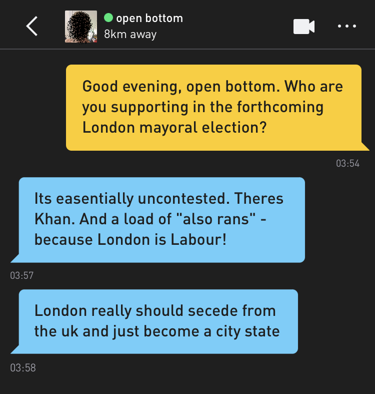 "Me: Good evening, open bottom. Who are you supporting in the forthcoming London mayoral election? open bottom: Its easentially uncontested. Theres Khan. And a load of ""also rans"" - because London is Labour! open bottom: London really should secede from the uk and just become a city state"