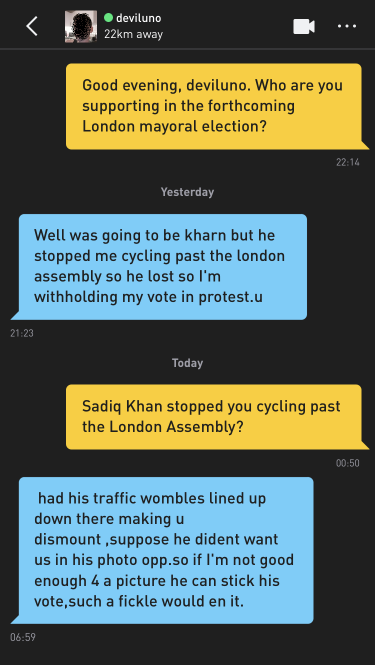 Me: Good evening, deviluno. Who are you supporting in the forthcoming London mayoral election? deviluno: Well was going to be kharn but he stopped me cycling past the london assembly so he lost so I'm withholding my vote in protest.u Me: Sadiq Khan stopped you cycling past the London Assembly? deviluno: had his traffic wombles lined up down there making u dismount ,suppose he dident want us in his photo opp.so if I'm not good enough 4 a picture he can stick his vote,such a fickle would en it.