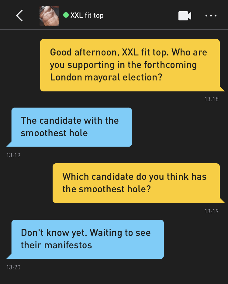 Me: Good afternoon, XXL fit top. Who are you supporting in the forthcoming London mayoral election? XXL fit top: The candidate with the smoothest hole Me: Which candidate do you think has the smoothest hole? XXL fit top: Don't know yet. Waiting to see their manifestos