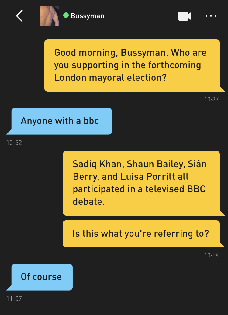 Me: Good morning, Bussyman. Who are you supporting in the forthcoming London mayoral election? Bussyman: Anyone with a bbc Me: Sadiq Khan, Shaun Bailey, Siân Berry, and Luisa Porritt all participated in a televised BBC debate. Me: Is this what you're referring to? Bussyman: Of course