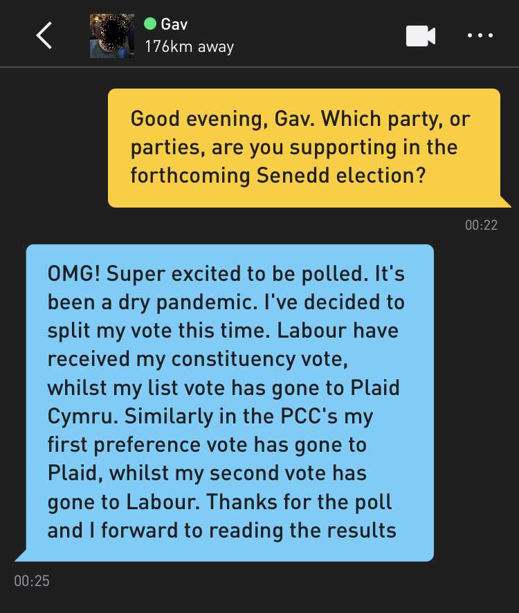 Me: Good evening, Gav. Which party, or parties, are you supporting in the forthcoming Senedd election? Gav: OMG! Super excited to be polled. It's been a dry pandemic. I've decided to split my vote this time. Labour have received my constituency vote, whilst my list vote has gone to Plaid Cymru. Similarly in the PCC's my first preference vote has gone to Plaid, whilst my second vote has gone to Labour. Thanks for the poll and I forward to reading the results