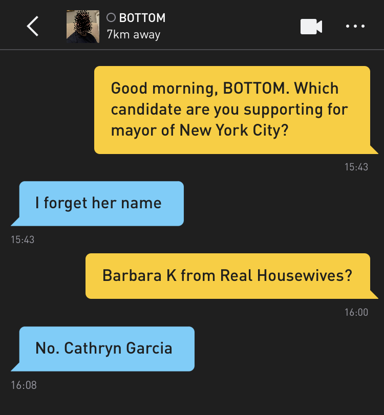 Me: Good morning, BOTTOM. Which candidate are you supporting for mayor of New York City? BOTTOM: I forget her name Me: Barbara K from Real Housewives? BOTTOM: No. Cathryn Garcia