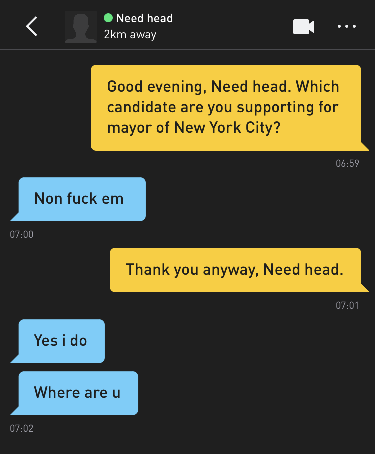 Me: Good evening, Need head. Which candidate are you supporting for mayor of New York City? Need head: Non fuck em Me: Thank you anyway, Need head. Need head: Yes i do Need head: Where are u
