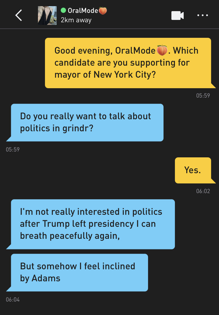 Me: Good evening, OralMode🍑. Which candidate are you supporting for mayor of New York City? OralMode🍑: Do you really want to talk about politics in grindr? Me: Yes. OralMode🍑: I'm not really interested in politics after Trump left presidency I can breath peacefully again, OralMode🍑: But somehow I feel inclined by Adams
