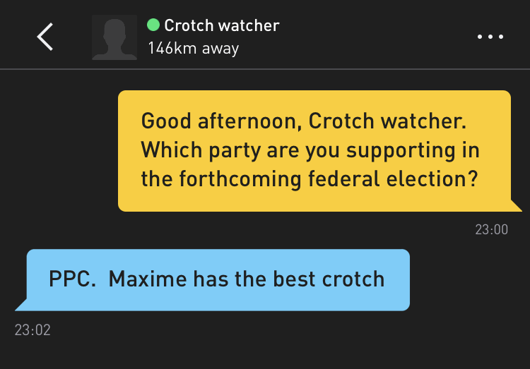 Me: Good afternoon, Crotch watcher. Which party are you supporting in the forthcoming federal election? Crotch watcher: PPC. Maxime has the best crotch