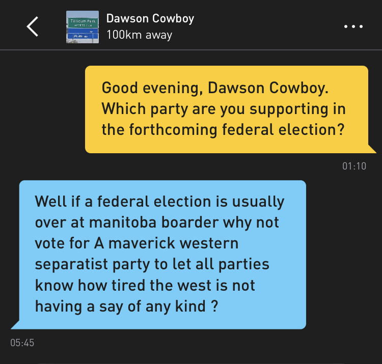 Me: Good evening, Dawson Cowboy. Which party are you supporting in the forthcoming federal election? Dawson Cowboy: Well if a federal election is usually over at manitoba boarder why not vote for A maverick western separatist party to let all parties know how tired the west is not having a say of any kind ?