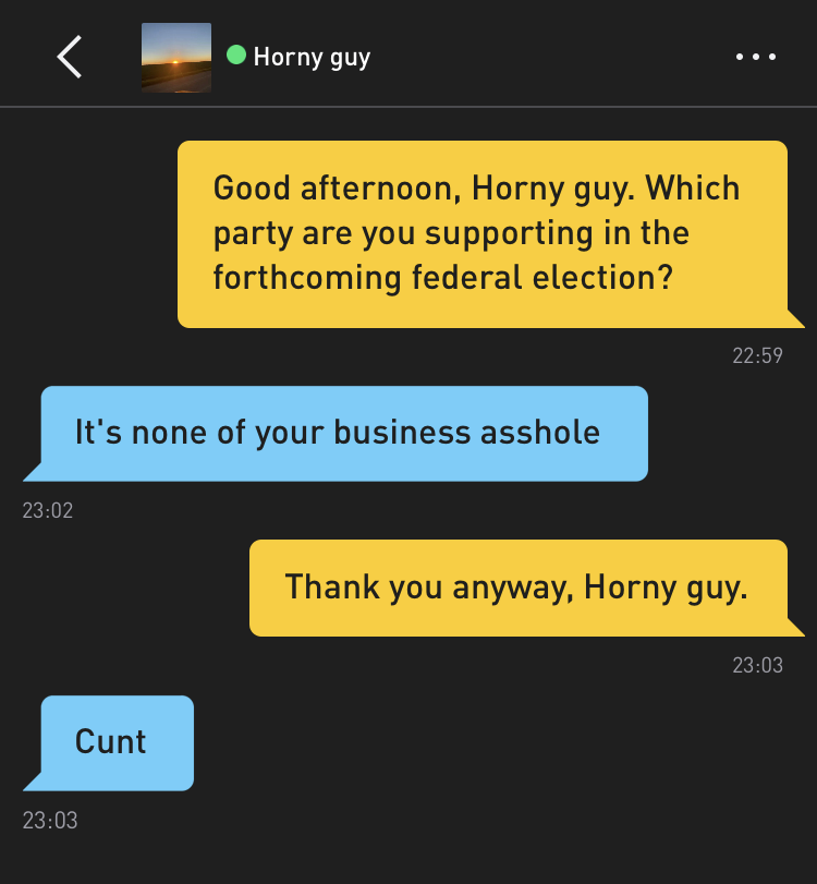 Me: Good afternoon, Horny guy. Which party are you supporting in the forthcoming federal election? Horny guy: It's none of your business asshole Me: Thank you anyway, Horny guy. Horny guy: Cunt