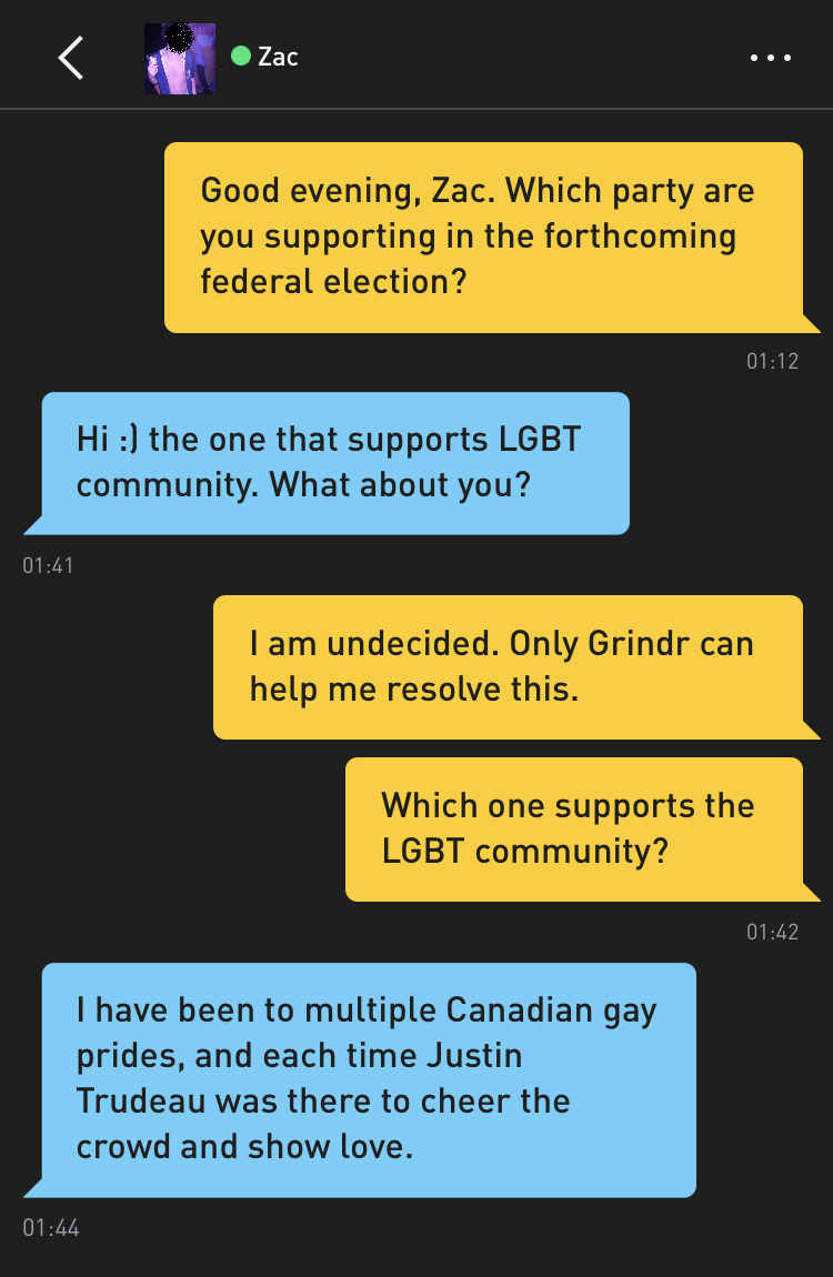 Me: Good evening, Zac. Which party are you supporting in the forthcoming federal election? Zac: Hi :) the one that supports LGBT community. What about you? Me: I am undecided. Only Grindr can help me resolve this. Me: Which one supports the LGBT community? Zac: I have been to multiple Canadian gay prides, and each time Justin Trudeau was there to cheer the crowd and show love.