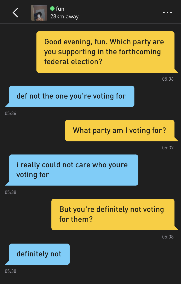 Me: Good evening, fun. Which party are you supporting in the forthcoming federal election? fun: def not the one you're voting for Me: What party am I voting for? fun: i really could not care who youre voting for Me: But you're definitely not voting for them? fun: definitely not