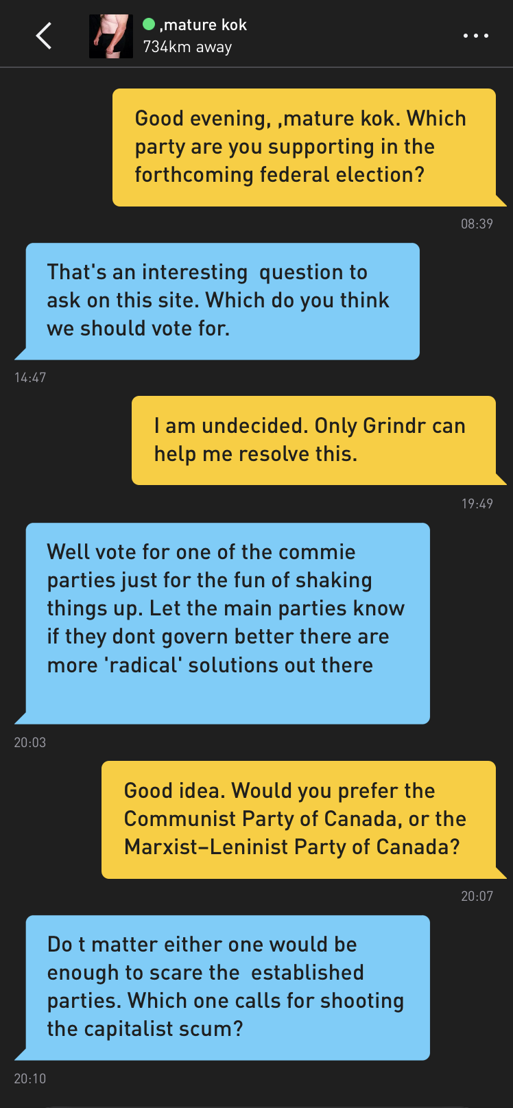 Me: Good evening, ,mature kok. Which party are you supporting in the forthcoming federal election? ,mature kok: That's an interesting question to ask on this site. Which do you think we should vote for. Me: I am undecided. Only Grindr can help me resolve this. ,mature kok: Well vote for one of the commie parties just for the fun of shaking things up. Let the main parties know if they dont goven better there are more 'radical' solutions out there Me: Good idea. Would you prefer the Communist Party of Canada, or the Marxist–Leninist Party of Canada? ,mature kok: Do t matter either one would be enough to scare the established parties. Which one calls for shooting the capitalist scum?