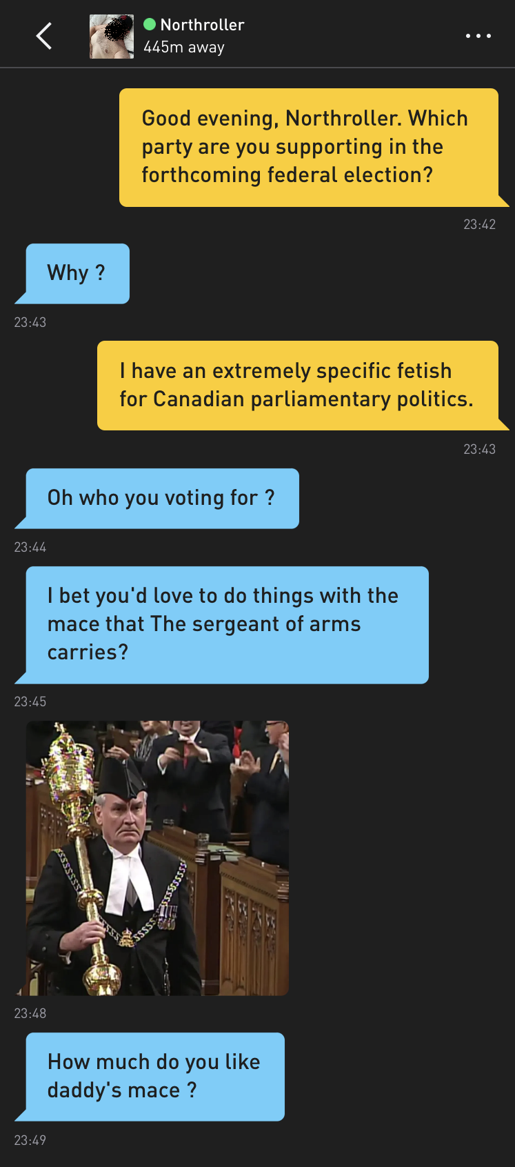 Me: Good evening, Northroller. Which party are you supporting in the forthcoming federal election? Northroller: Why ? Me: I have an extremely specific fetish for Canadian parliamentary politics. Northroller: Oh who you voting for ? Northroller: I bet you'd love to do things with the mace that The sergeant of arms carries? Northroller: [photo of the Sergeant-At-Arms carrying a ceremonial mace] Northroller: How much do you like daddy's mace ?