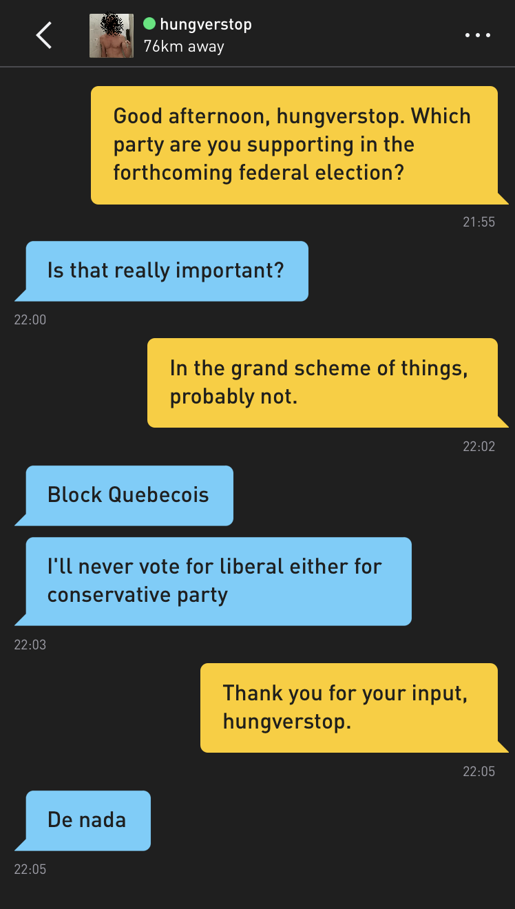 Me: Good afternoon, hungverstop. Which party are you supporting in the forthcoming federal election? hungverstop: Is that really important? Me: In the grand scheme of things, probably not. hungverstop: Block Quebecois hungverstop: I'll never vote for liberal either for conservative party Me: Thank you for your input, hungverstop. hungverstop: De nada