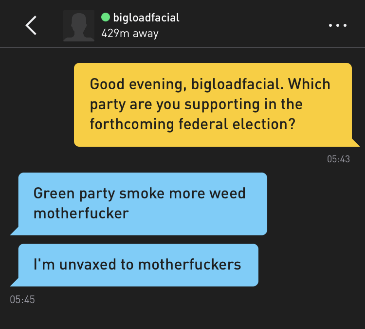 Me: Good evening, bigloadfacial. Which party are you supporting in the forthcoming federal election? bigloadfacial: Green party smoke more weed motherfucker bigloadfacial: I'm unvaxed to motherfuckers